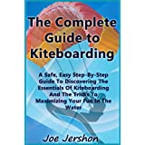 The Complete Guide to Kiteboarding: A Safe, Easy, Step-by-Step Guide to Discovering the Essentials of Kiteboarding and Kitesurfing ~ Joe Jershon