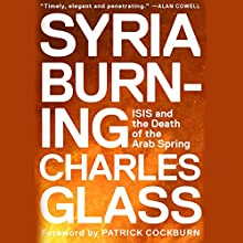 Syria Burning: ISIS and the Death of the Arab Spring (       UNABRIDGED) by Charles Glass Narrated by Joe Barrett