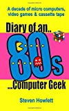 Steven Howlett Diary Of An 80s Computer Geek: A Decade of Micro Computers, Video Games and Cassette Tape