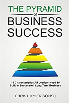 The Pyramid Of Business Success: 15 Characteristics All Leaders Need In Order To Build A Successful, Long Term Business