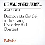 Democrats Settle in for Long Presidential Contest | Colleen McCain Nelson,Peter Nicholas,Laura Mecklerc