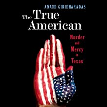 The True American: Murder and Mercy in Texas (       UNABRIDGED) by Anand Giridharadas Narrated by Anand Giridharadas