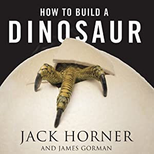 How to Build a Dinosaur: Extinction Doesn't Have to Be Forever | [Jack Horner, James Gorman]