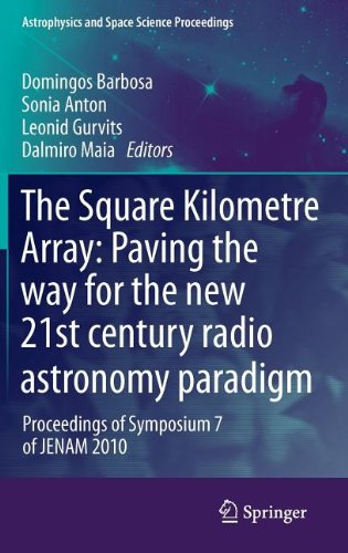 The Square Kilometre Array: Paving The Way For The New 21St Century Radio Astronomy Paradigm: Proceedings Of Symposium 7 Of Jenam 2010 (Astrophysics And Space Science Proceedings)