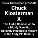 Chuck Klosterman Presents Chuck Klosterman X - A Highly Specific, Defiantly Incomplete History of the Early 21st Century Audiobook by Chuck Klosterman Narrated by Chuck Klosterman