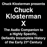 Chuck Klosterman Presents Chuck Klosterman X - A Highly Specific, Defiantly Incomplete History of the Early 21st Century | Chuck Klosterman