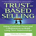 Trust-Based Selling: Using Customer Focus and Collaboration to Build Long-Term Relationships (       UNABRIDGED) by Charles H. Green Narrated by Kirby Heyborne