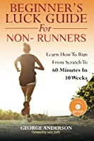 Beginner's Luck Guide For Non-Runners: Learn To Run From Scratch To An Hour In 10 Weeks