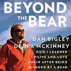 Beyond the Bear: How I Learned to Live and Love Again after Being Blinded by a Bear  | [Dan Bigley, Debra McKinney]