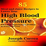 85 Meal and Juice Recipes to Lower Your High Blood Pressure: Solve Your Hypertension Problem in 12 Days or Less! | Joseph Correa (Certified Sports Nutritionist)