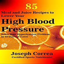 85 Meal and Juice Recipes to Lower Your High Blood Pressure: Solve Your Hypertension Problem in 12 Days or Less! (       UNABRIDGED) by Joseph Correa (Certified Sports Nutritionist) Narrated by Andrea Erickson