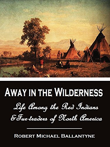 Away in the Wilderness, Or, Life Among the Red Indians and Fur-traders of North America (1870) [Illustrated] PDF