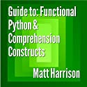 Guide to: Functional Python and Comprehension Constructs Audiobook by Matt Harrison Narrated by John Edmondson