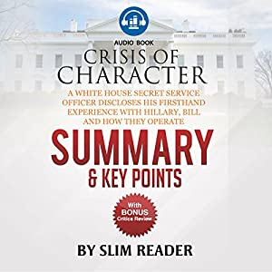 Crisis of Character: A White House Secret Service Officer Discloses His Firsthand Experience with Hillary, Bill and How They Operate | Summary & Key Points with BONUS Critics Review Audiobook