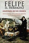 Felipe El Hermoso. Anatom�a De Un Cri...