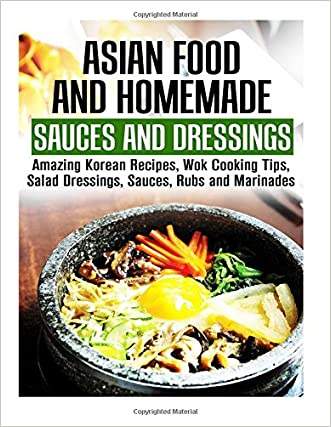 Asian Food and Homemade Sauces and Dressings: Amazing Korean Recipes, Wok Cooking Tips, Salad Dressings, Sauces, Rubs and Marinades (Asian Recipes & Homemade Spices) written by Martha Olsen