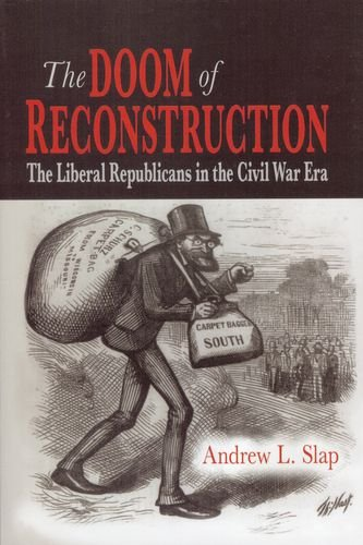 The Doom of Reconstruction: The Liberal Republicans in the Civil War Era (Reconstruction America Series): Andrew L. Slap: 9780823227105: Amazon.com: Books