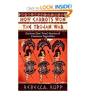 How Carrots Won the Trojan War: Curious (but True) Stories of Common Vegetables Rebecca Rupp