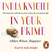 In Your Prime: Older, Wiser, Happier (       UNABRIDGED) by India Knight Narrated by India Knight