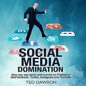 Social Media Domination: How You Can Strive and Survive on Platforms Like Facebook, Twitter, Instagram and YouTube Hörbuch von Ted Dawson Gesprochen von: Ken Maxon