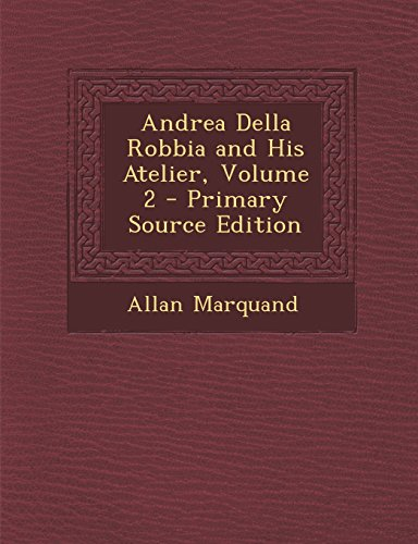 Andrea Della Robbia and His Atelier, Volume 2 - Primary Source Edition