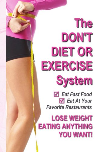The Don'T Diet Or Exercise System - Lose Weight Eating Anything You Want