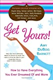 Amy DuBois Barnett Get Yours!: How to Have Everything You Ever Dreamed of and More