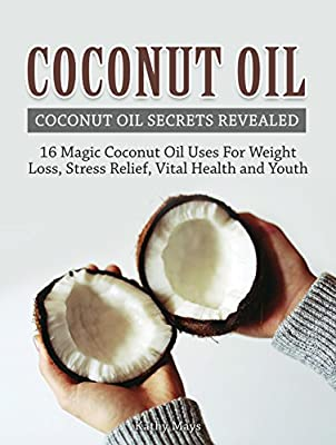 Coconut Oil: Coconut Oil Secrets Revealed: 16 Magic Coconut Oil Uses For Weight Loss, Stress Relief, Vital Health and Youth ( Coconut Oil Benefits, Essential Oils, Homemade Beauty Products)