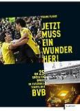Jetzt muss ein Wunder her!: Die 25 größten Spiele im Fußball-Tempel des BVB