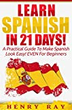 Spanish: Learn Spanish In 21 DAYS! - A Practical Guide To Make Spanish Look Easy! EVEN For Beginners (Spanish, French, German, Italian)