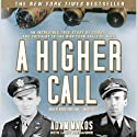 A Higher Call: An Incredible True Story of Combat and Chivalry in the War-Torn Skies of World War II (       UNABRIDGED) by Adam Makos Narrated by Robertson Dean