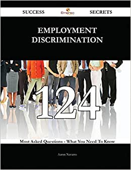 Employment Discrimination 124 Success Secrets: 124 Most Asked Questions On Employment Discrimination - What You Need To Know