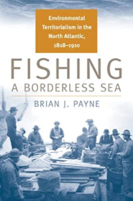 Fishing A Borderless Sea Environmental Territorialism In The North Atlantic 1818-1910 Environmental History from Michigan State University Press