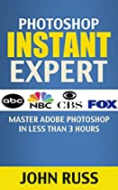 Photoshop (Kindle Book 2): Master Adobe Photoshop in Less Than 3 Hours (Photoshop Elements, Photoshop Tutorials, Photo Editing Software)