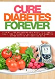 Cure Diabetes Forever: Step-By-Step Breakthrough Book To Reverse Your Type 2 Diabetes Naturally And Forever, Super Fast In The Next 30 Days