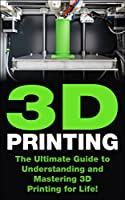 3D Printing: The Ultimate Guide to Mastering 3D Printing for Life (3D Printing, 3D Printing Business, 3D Print, How to 3D Print, 3D Printing for Beginners) (English Edition)