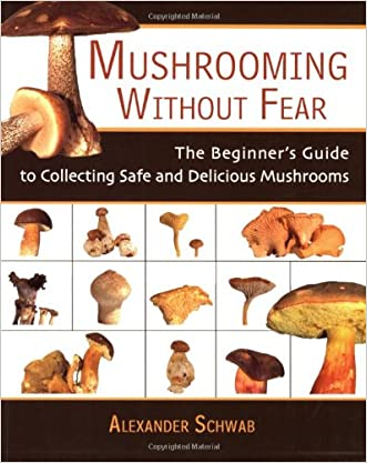Mushrooming without Fear: The Beginner's Guide to Collecting Safe and Delicious Mushrooms written by Alexander Schwab