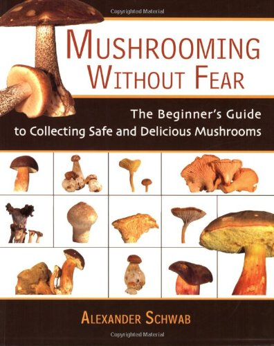 Mushrooming without Fear: The Beginner's Guide to Collecting Safe and Delicious Mushrooms