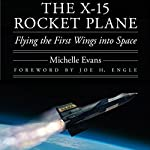 The X-15 Rocket Plane: Flying the First Wings into Space | Michelle L. Evans