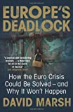 Europe's Deadlock: How the Euro Crisis Could be Solved - and Why it Won't Happen David Marsh