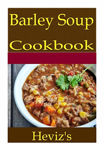 Barley Soup 101. Delicious, Nutritious, Low Budget, Mouth Watering Barley Soup Cookbook by Heviz's