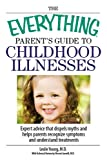 The Everything Parents Guide To Childhood Illnesses: Expert Advice That Dispels Myths and Helps Parents Recognize Symptoms and Understand Treatments (Everything (Parenting))