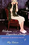 Welcome to the Departure Lounge: Adventures in Mothering Mother by Federico, Meg Published by Random House (2009) Hardcover