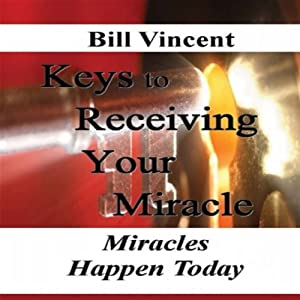 Keys to Receiving Your Miracle: Miracles Happen Today | [Bill Vincent]