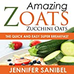 Healthy Breakfast Recipes: Amazing Zoats (Zucchini Oats): The Quick and Easy Super Breakfast | Jennifer Sanibel