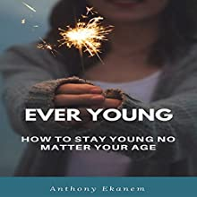 Ever Young: How to Stay Young No Matter Your Age | Livre audio Auteur(s) : Anthony Ekanem Narrateur(s) : Erica M. Elliott