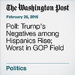 Poll: Trump's Negatives among Hispanics Rise; Worst in GOP Field | Dan Balz,Scott Clement