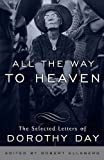 All the Way to Heaven: The Selected Letters of Dorothy Day (0767932811) by Day, Dorothy