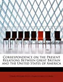 img - for Correspondence on the Present Relations Between Great Britain and the United States of America book / textbook / text book