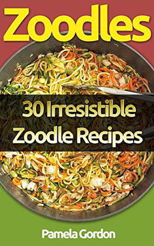 Zoodles: 30 Irresistible Zoodle Recipes by Pamela Gordon
